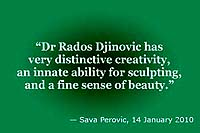 Sava Perovic: 'Dr Rados Djinovic has very distinctive creativity, an innate ability for sculpting, and a fine sense of beauty.'
