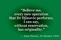 Sava Perovic: 'Believe me, every new operation that Dr Djinovic performs, I can say, without reservation, has originality.'
